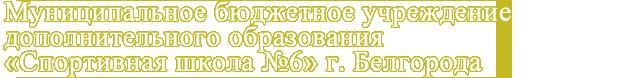 """Муниципальное бюджетное учреждение дополнительного образования """"Cпортивная школа № 6"""" г.Белгорода"""